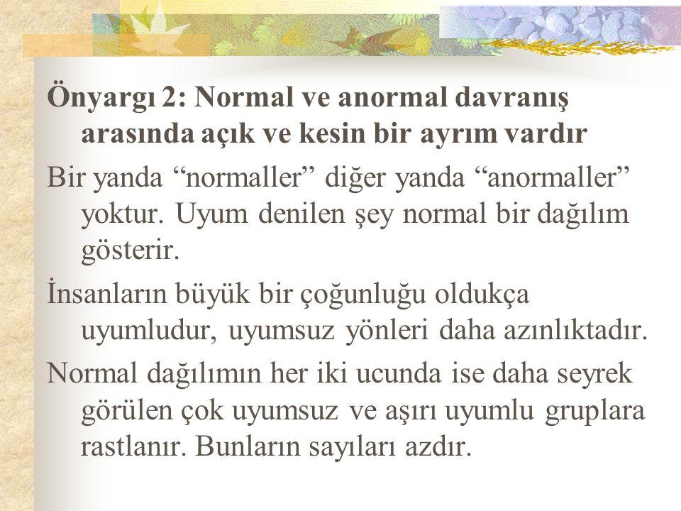 """Önyargı 2: Normal ve anormal davranış arasında açık ve kesin bir ayrım vardır Bir yanda """"normaller"""" diğer yanda """"anormaller"""" yoktur. Uyum denilen şey"""