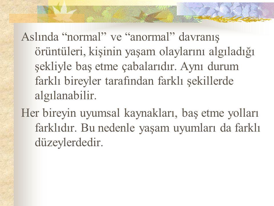 """Aslında """"normal"""" ve """"anormal"""" davranış örüntüleri, kişinin yaşam olaylarını algıladığı şekliyle baş etme çabalarıdır. Aynı durum farklı bireyler taraf"""