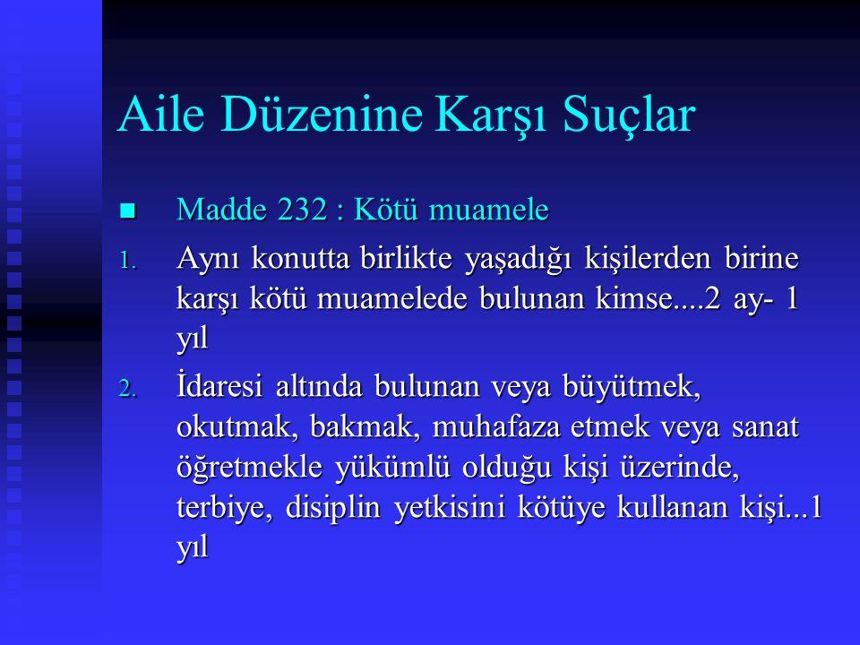 Aile Düzenine Karşı Suçlar Madde 232 : Kötü muamele Madde 232 : Kötü muamele 1. Aynı konutta birlikte yaşadığı kişilerden birine karşı kötü muamelede