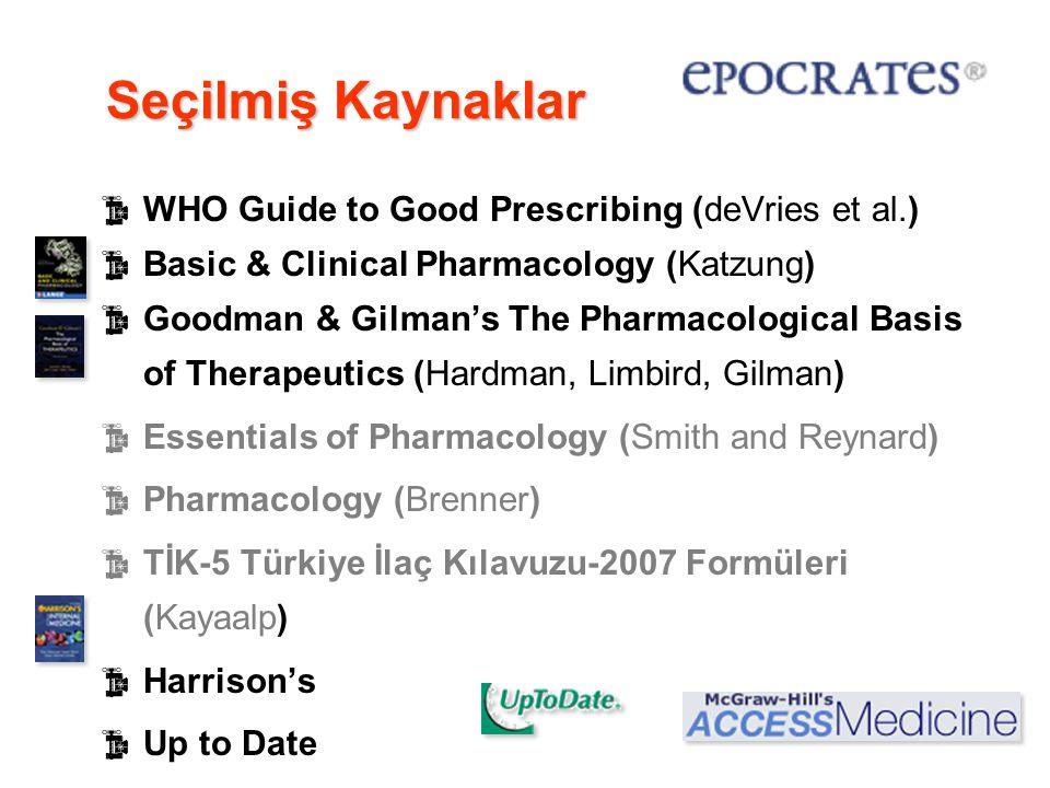 Seçilmiş Kaynaklar  WHO Guide to Good Prescribing (deVries et al.)  Basic & Clinical Pharmacology (Katzung)  Goodman & Gilman's The Pharmacological Basis of Therapeutics (Hardman, Limbird, Gilman)  Essentials of Pharmacology (Smith and Reynard)  Pharmacology (Brenner)  TİK-5 Türkiye İlaç Kılavuzu-2007 Formüleri (Kayaalp)  Harrison's  Up to Date