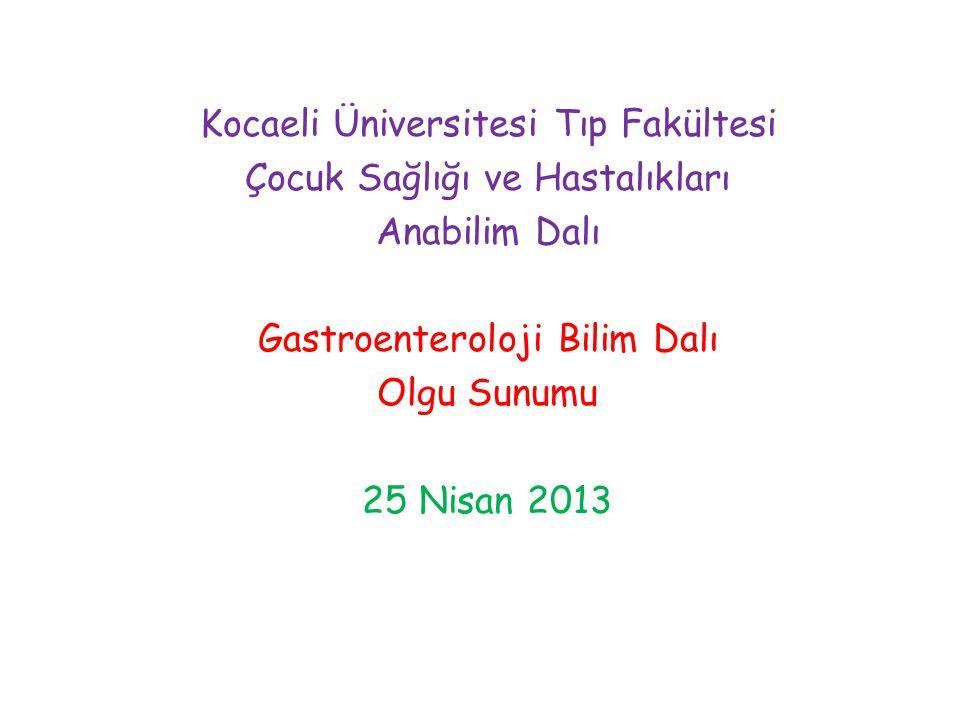 Kocaeli Üniversitesi Tıp Fakültesi Çocuk Sağlığı ve Hastalıkları Anabilim Dalı Gastroenteroloji Bilim Dalı Olgu Sunumu 25 Nisan 2013