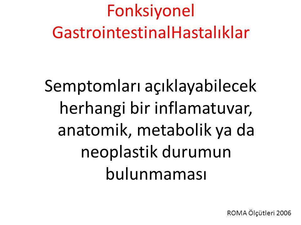 Fonksiyonel GastrointestinalHastalıklar Semptomları açıklayabilecek herhangi bir inflamatuvar, anatomik, metabolik ya da neoplastik durumun bulunmaması ROMA Ölçütleri 2006
