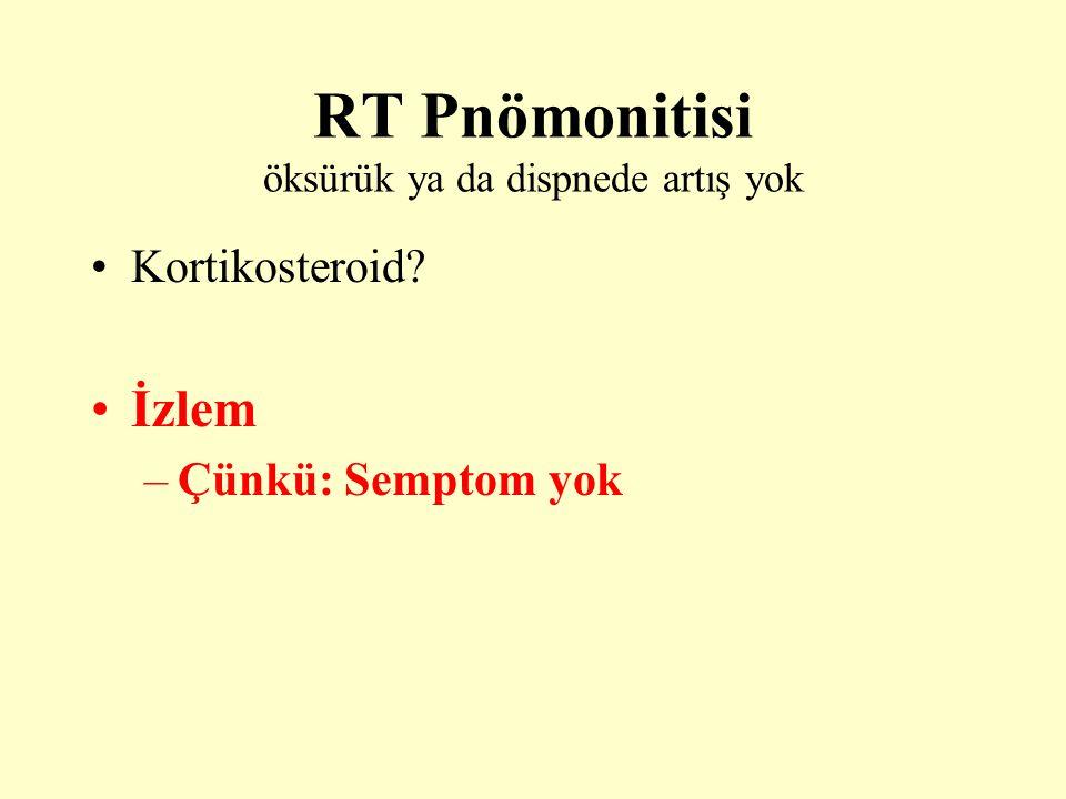 RT Pnömonitisi öksürük ya da dispnede artış yok Kortikosteroid? İzlem –Çünkü: Semptom yok
