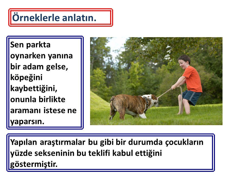 Örneklerle anlatın. Sen parkta oynarken yanına bir adam gelse, köpeğini kaybettiğini, onunla birlikte aramanı istese ne yaparsın. Yapılan araştırmalar