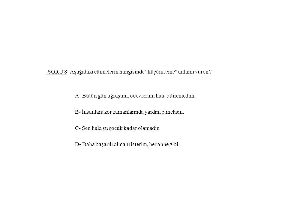 SORU 8- Aşağıdaki cümlelerin hangisinde küçümseme anlamı vardır.