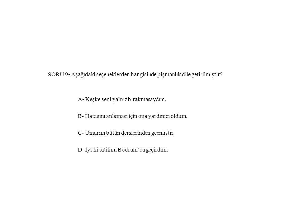 SORU 9- Aşağıdaki seçeneklerden hangisinde pişmanlık dile getirilmiştir.