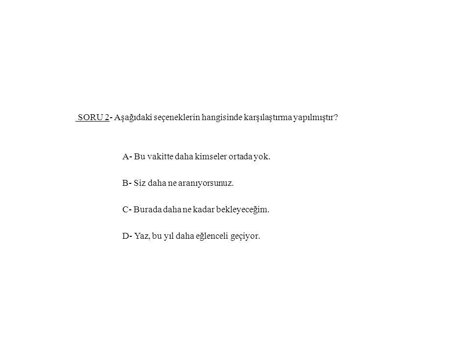 SORU 2- Aşağıdaki seçeneklerin hangisinde karşılaştırma yapılmıştır.
