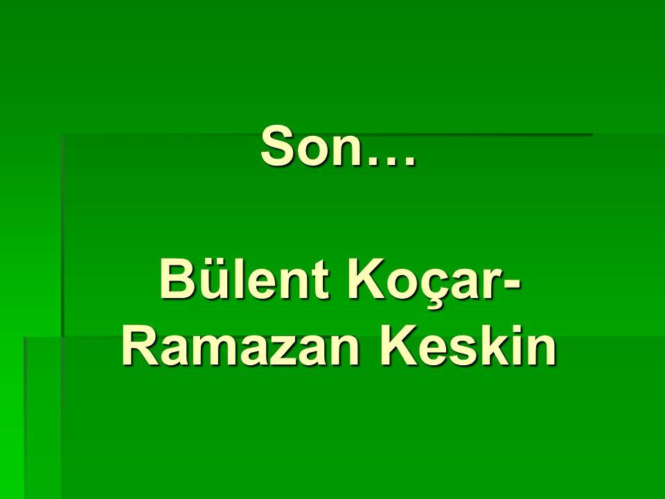 Son… Bülent Koçar- Ramazan Keskin