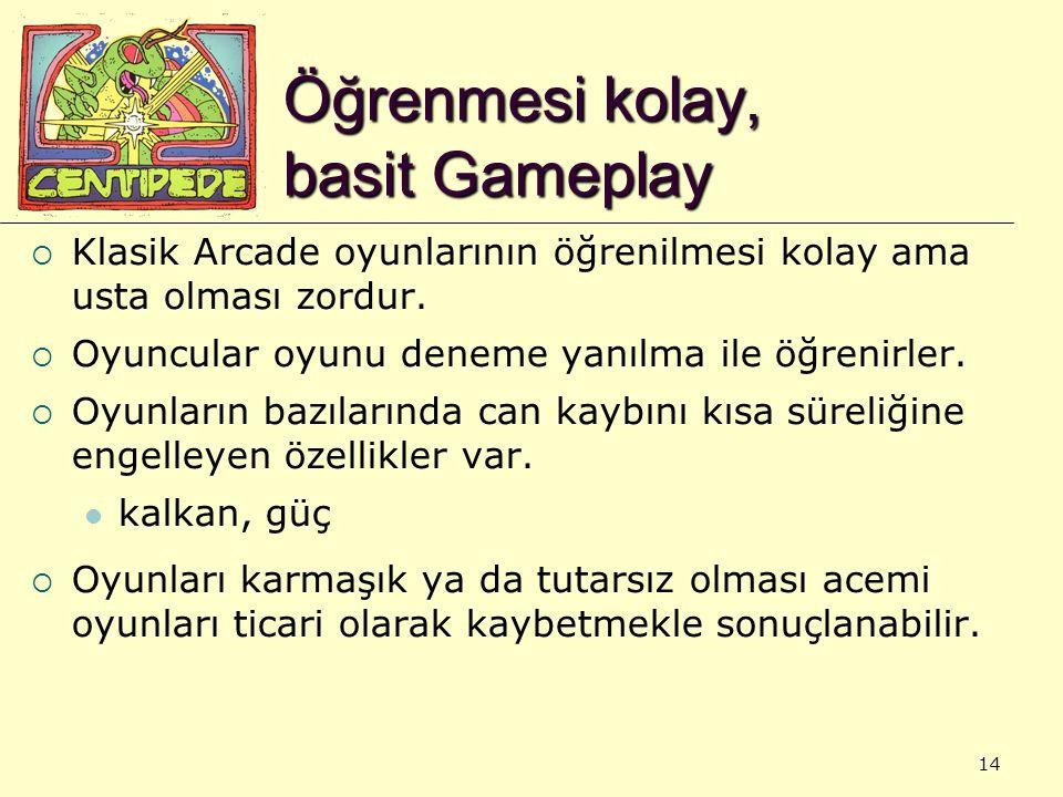 14 Öğrenmesi kolay, basit Gameplay  Klasik Arcade oyunlarının öğrenilmesi kolay ama usta olması zordur.  Oyuncular oyunu deneme yanılma ile öğrenirl