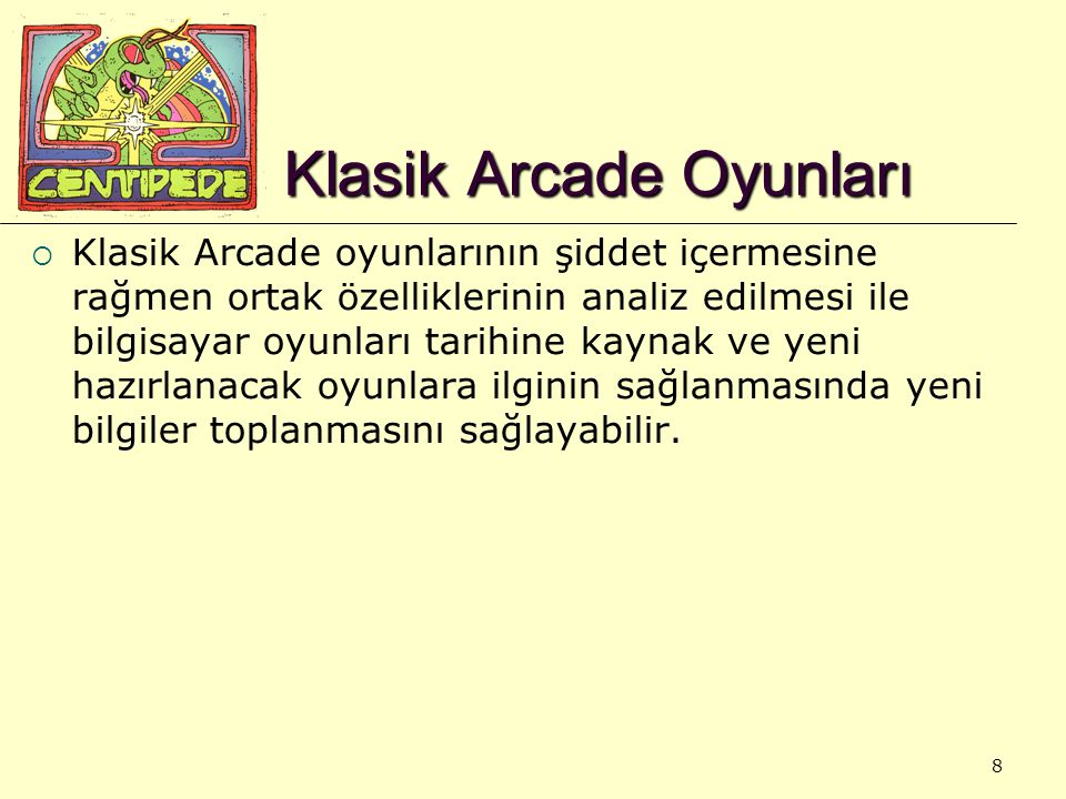 8 Klasik Arcade Oyunları  Klasik Arcade oyunlarının şiddet içermesine rağmen ortak özelliklerinin analiz edilmesi ile bilgisayar oyunları tarihine kaynak ve yeni hazırlanacak oyunlara ilginin sağlanmasında yeni bilgiler toplanmasını sağlayabilir.