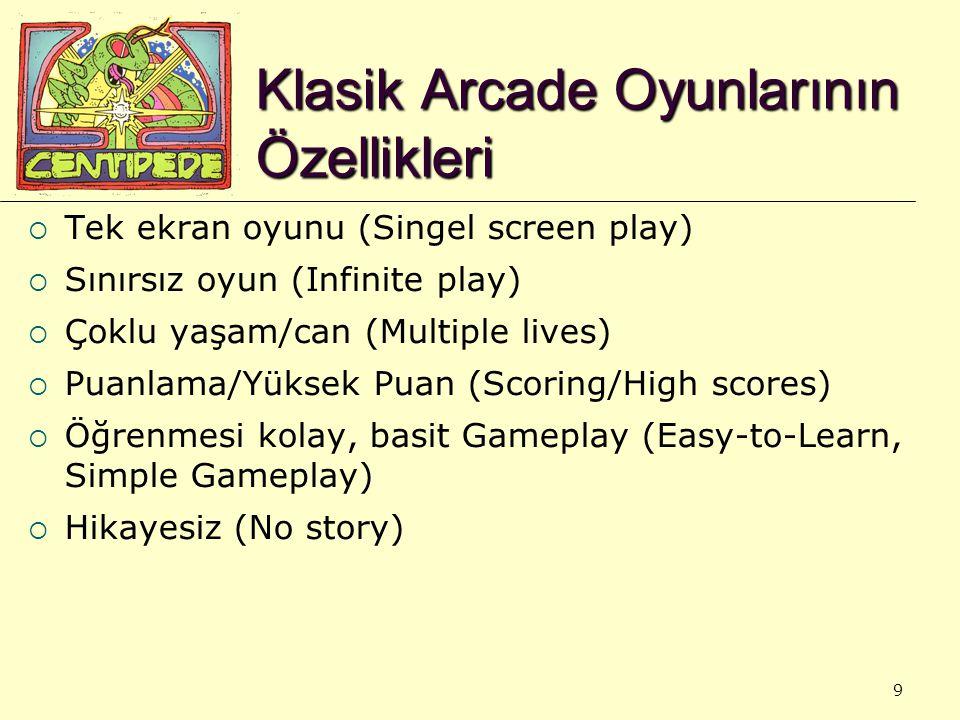 9 Klasik Arcade Oyunlarının Özellikleri  Tek ekran oyunu (Singel screen play)  Sınırsız oyun (Infinite play)  Çoklu yaşam/can (Multiple lives)  Puanlama/Yüksek Puan (Scoring/High scores)  Öğrenmesi kolay, basit Gameplay (Easy-to-Learn, Simple Gameplay)  Hikayesiz (No story)