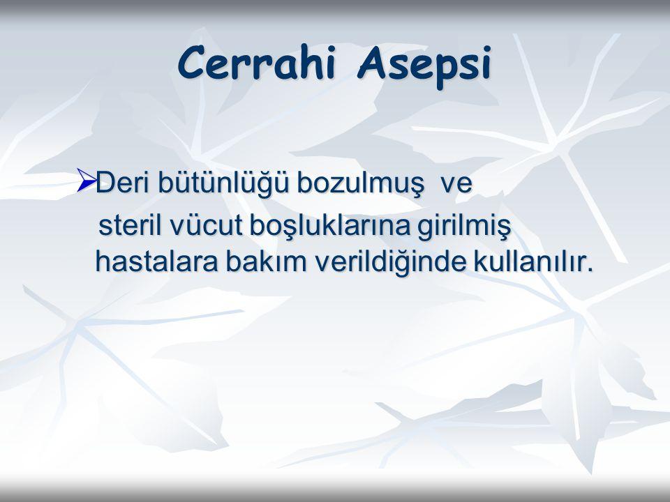 Cerrahi Asepsi  Deri bütünlüğü bozulmuş ve steril vücut boşluklarına girilmiş hastalara bakım verildiğinde kullanılır. steril vücut boşluklarına giri