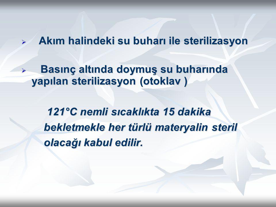  Akım halindeki su buharı ile sterilizasyon  Basınç altında doymuş su buharında yapılan sterilizasyon (otoklav ) 121°C nemli sıcaklıkta 15 dakika be