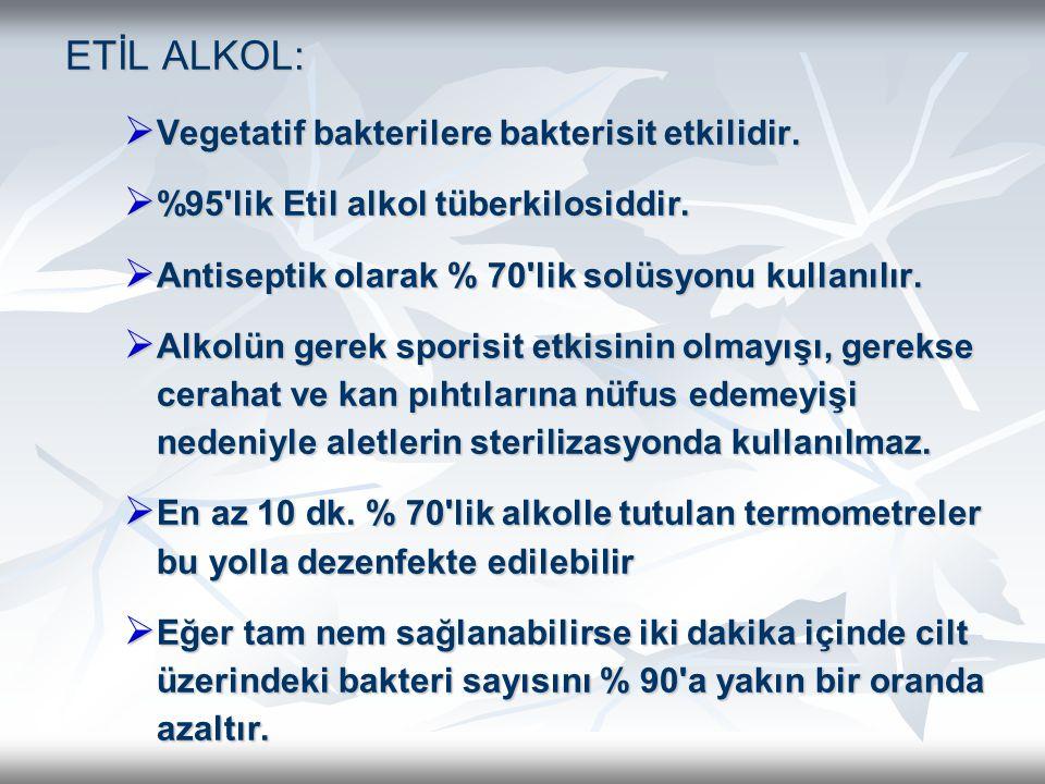 ETİL ALKOL: ETİL ALKOL:  Vegetatif bakterilere bakterisit etkilidir.  %95'lik Etil alkol tüberkilosiddir.  Antiseptik olarak % 70'lik solüsyonu kul