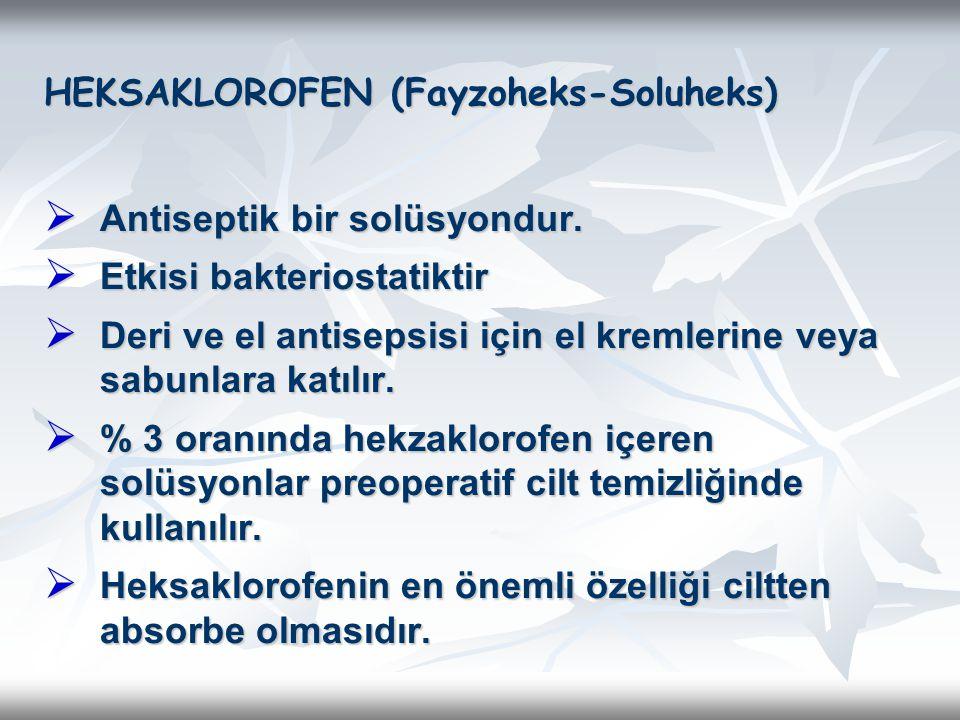 HEKSAKLOROFEN (Fayzoheks-Soluheks)  Antiseptik bir solüsyondur.  Etkisi bakteriostatiktir  Deri ve el antisepsisi için el kremlerine veya sabunlara