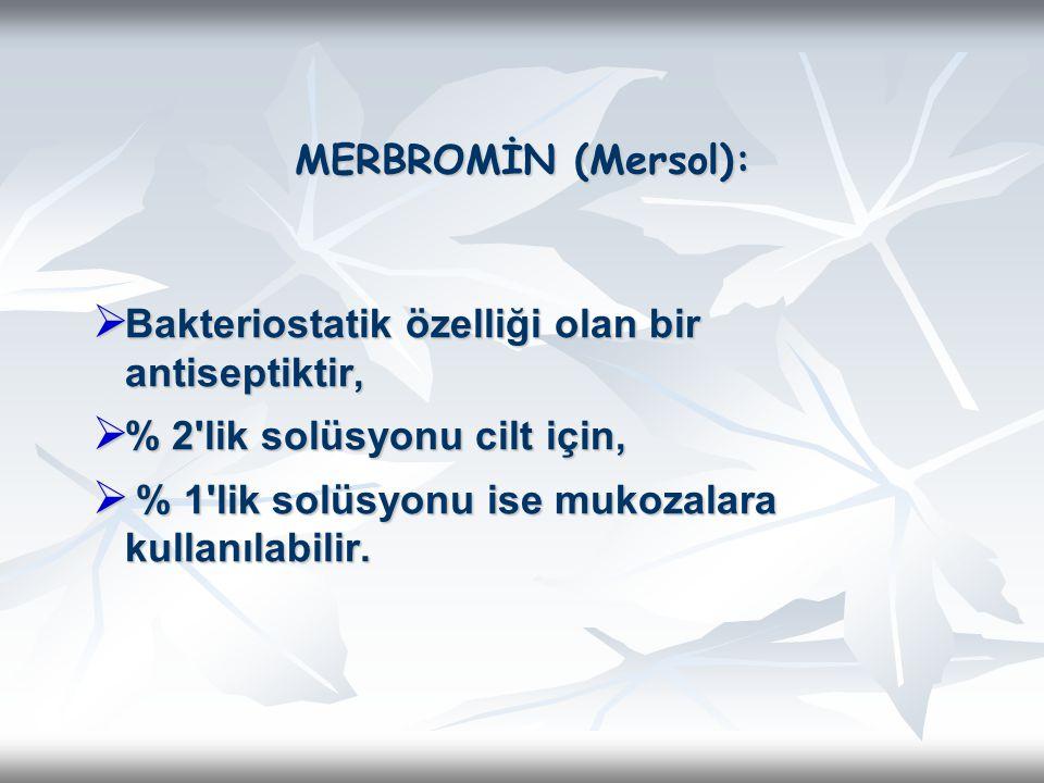 MERBROMİN (Mersol):  Bakteriostatik özelliği olan bir antiseptiktir,  % 2'lik solüsyonu cilt için,  % 1'lik solüsyonu ise mukozalara kullanılabilir