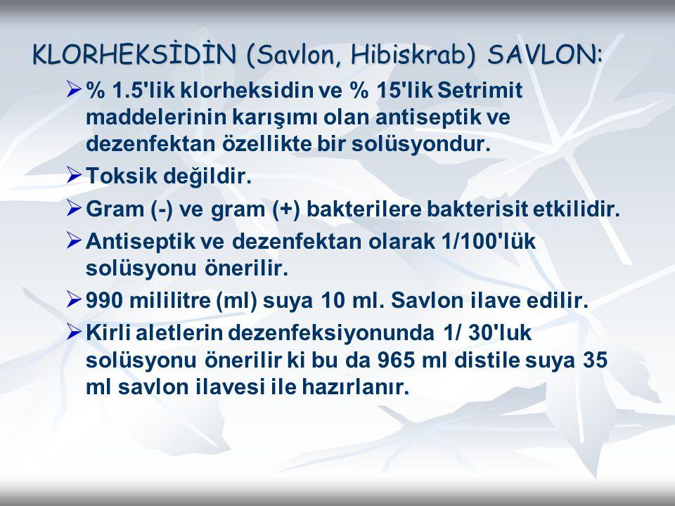 KLORHEKSİDİN (Savlon, Hibiskrab) SAVLON:   % 1.5'lik klorheksidin ve % 15'lik Setrimit maddelerinin karışımı olan antiseptik ve dezenfektan özellikt