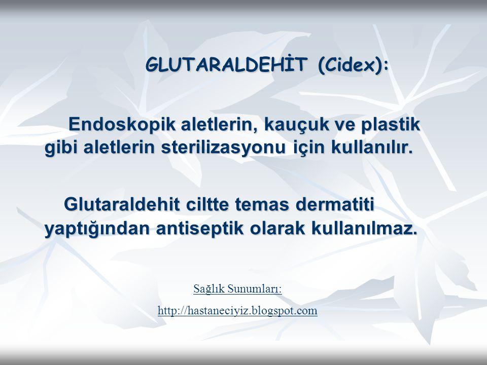GLUTARALDEHİT (Cidex): Endoskopik aletlerin, kauçuk ve plastik gibi aletlerin sterilizasyonu için kullanılır. Endoskopik aletlerin, kauçuk ve plastik