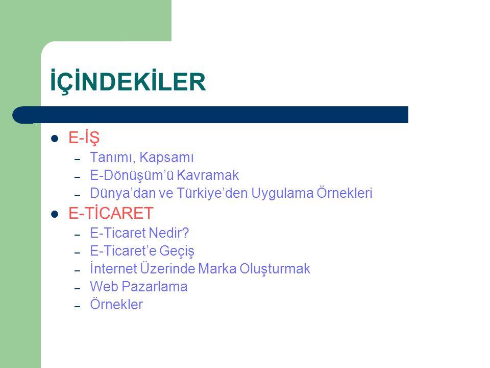 İÇİNDEKİLER E-İŞ – Tanımı, Kapsamı – E-Dönüşüm'ü Kavramak – Dünya'dan ve Türkiye'den Uygulama Örnekleri E-TİCARET – E-Ticaret Nedir.