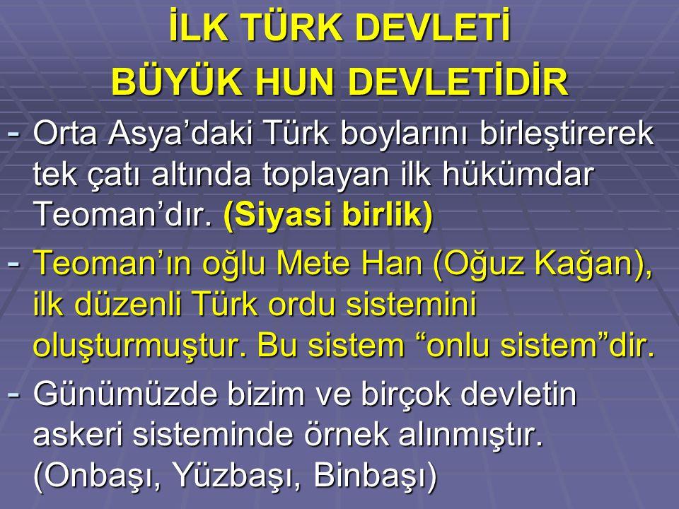 İLK TÜRK DEVLETİ BÜYÜK HUN DEVLETİDİR - Orta Asya'daki Türk boylarını birleştirerek tek çatı altında toplayan ilk hükümdar Teoman'dır. (Siyasi birlik)