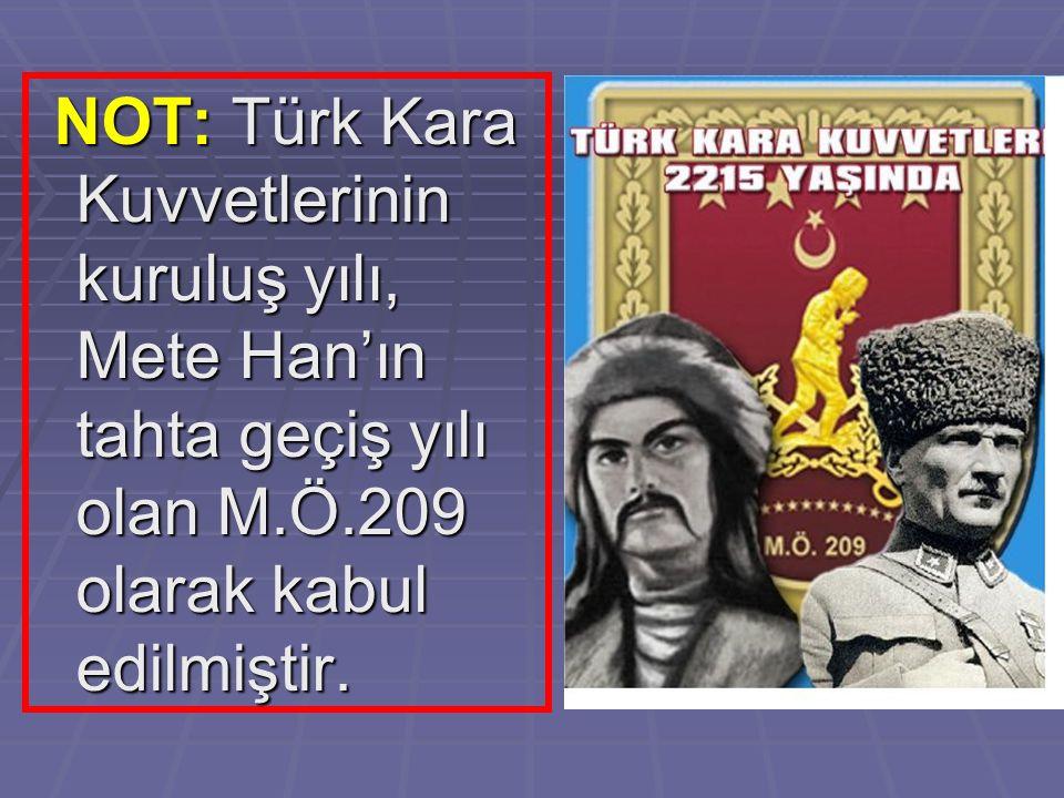NOT: Türk Kara Kuvvetlerinin kuruluş yılı, Mete Han'ın tahta geçiş yılı olan M.Ö.209 olarak kabul edilmiştir. NOT: Türk Kara Kuvvetlerinin kuruluş yıl
