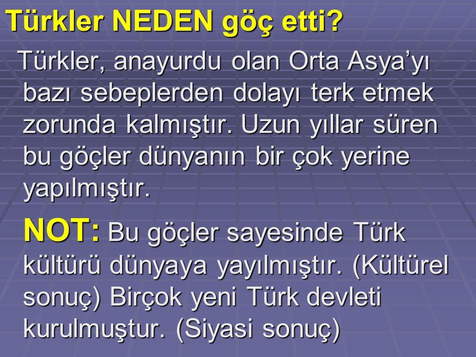 Türkler NEDEN göç etti? Türkler, anayurdu olan Orta Asya'yı bazı sebeplerden dolayı terk etmek zorunda kalmıştır. Uzun yıllar süren bu göçler dünyanın