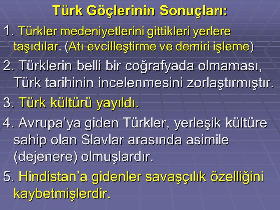 Türk Göçlerinin Sonuçları: 1. Türkler medeniyetlerini gittikleri yerlere taşıdılar. (Atı evcilleştirme ve demiri işleme) 2. Türklerin belli bir coğraf