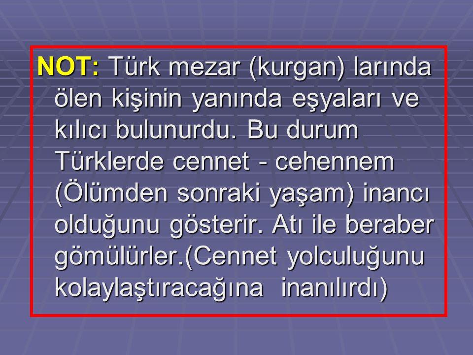 NOT: Türk mezar (kurgan) larında ölen kişinin yanında eşyaları ve kılıcı bulunurdu. Bu durum Türklerde cennet - cehennem (Ölümden sonraki yaşam) inanc