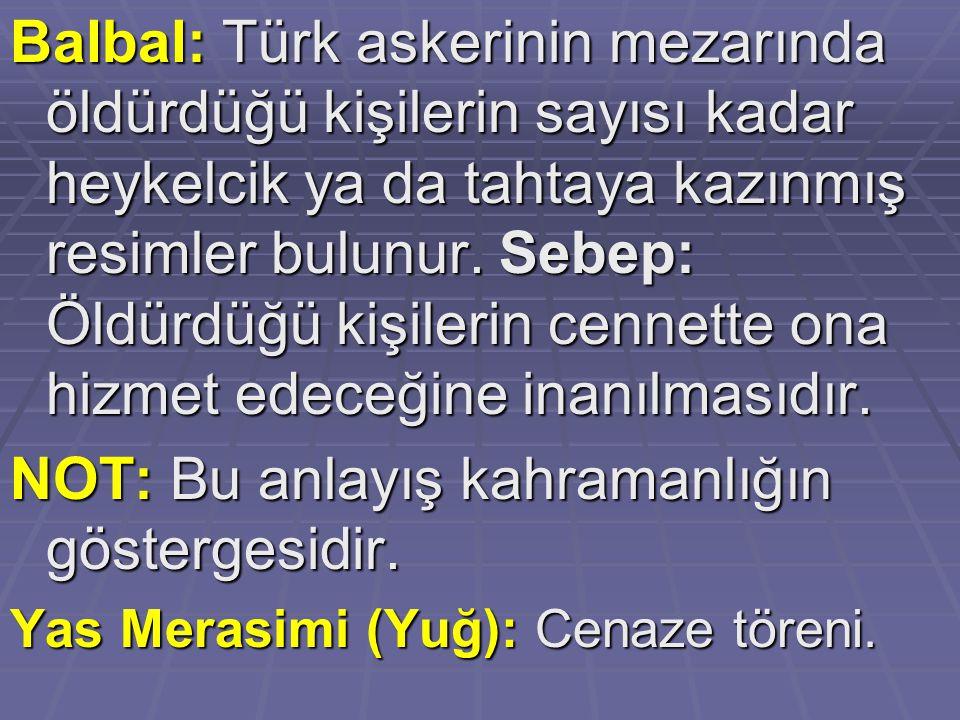Balbal: Türk askerinin mezarında öldürdüğü kişilerin sayısı kadar heykelcik ya da tahtaya kazınmış resimler bulunur. Sebep: Öldürdüğü kişilerin cennet