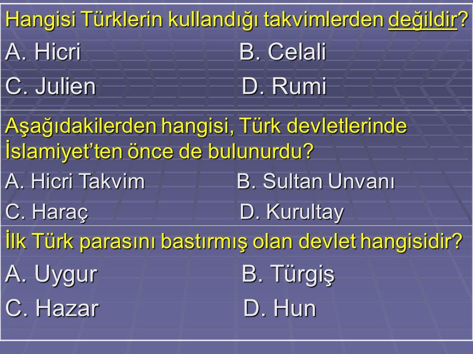 Hangisi Türklerin kullandığı takvimlerden değildir? A. Hicri B. Celali C. Julien D. Rumi Aşağıdakilerden hangisi, Türk devletlerinde İslamiyet'ten önc