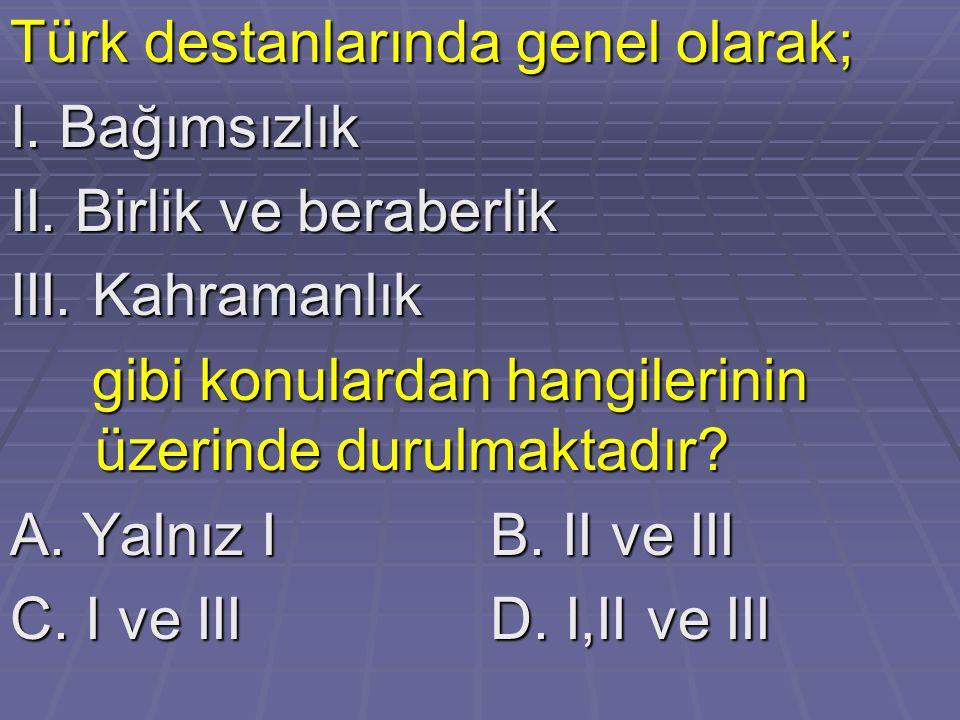 Türk destanlarında genel olarak; I. Bağımsızlık II. Birlik ve beraberlik III. Kahramanlık gibi konulardan hangilerinin üzerinde durulmaktadır? gibi ko