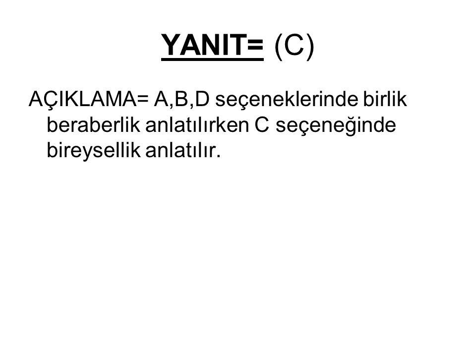 YANIT= (C) AÇIKLAMA= A,B,D seçeneklerinde birlik beraberlik anlatılırken C seçeneğinde bireysellik anlatılır.