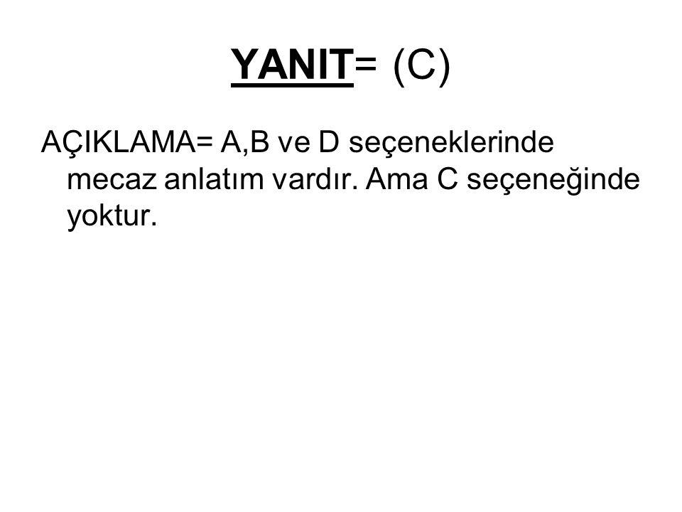 YANIT= (C) AÇIKLAMA= A,B ve D seçeneklerinde mecaz anlatım vardır. Ama C seçeneğinde yoktur.