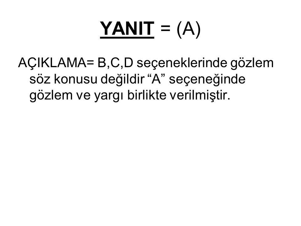 """YANIT = (A) AÇIKLAMA= B,C,D seçeneklerinde gözlem söz konusu değildir """"A"""" seçeneğinde gözlem ve yargı birlikte verilmiştir."""