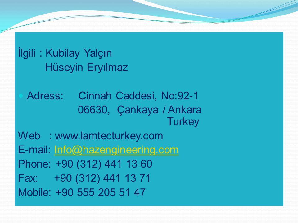 İlgili : Kubilay Yalçın Hüseyin Eryılmaz Adress: Cinnah Caddesi, No:92-1 06630, Çankaya / Ankara Turkey Web : www.lamtecturkey.com E-mail: Info@hazengineering.comInfo@hazengineering.com Phone: +90 (312) 441 13 60 Fax: +90 (312) 441 13 71 Mobile: +90 555 205 51 47