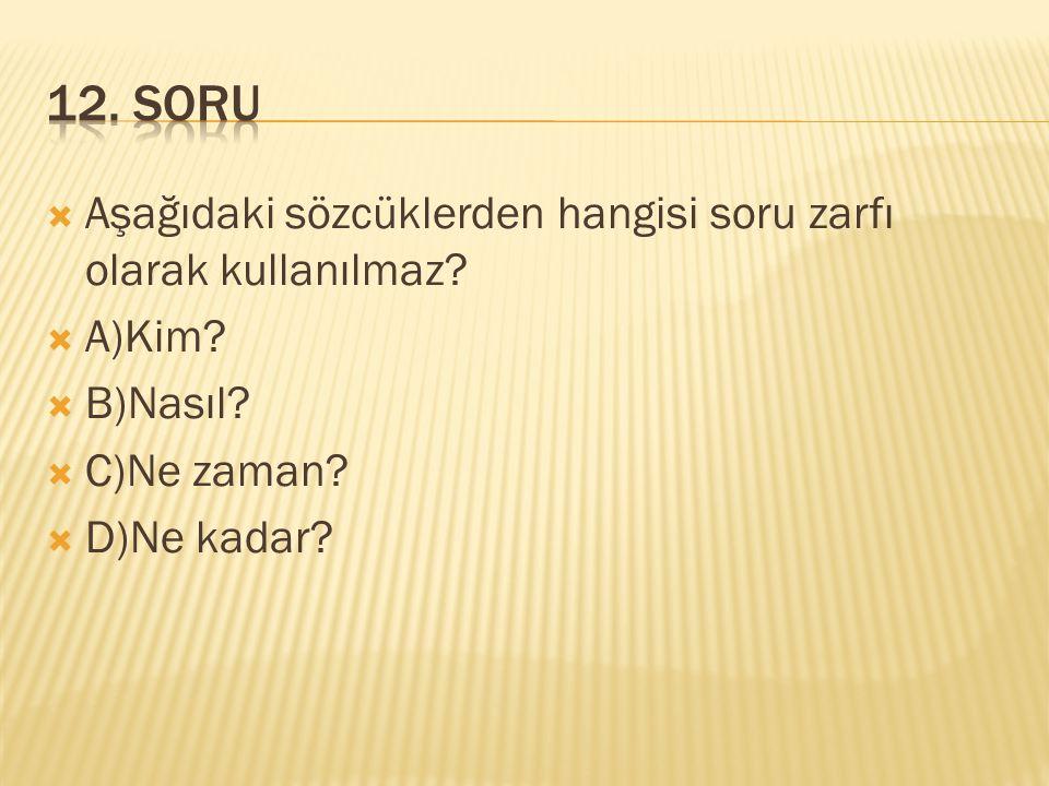  Aşağıdaki sözcüklerden hangisi soru zarfı olarak kullanılmaz?  A)Kim?  B)Nasıl?  C)Ne zaman?  D)Ne kadar?