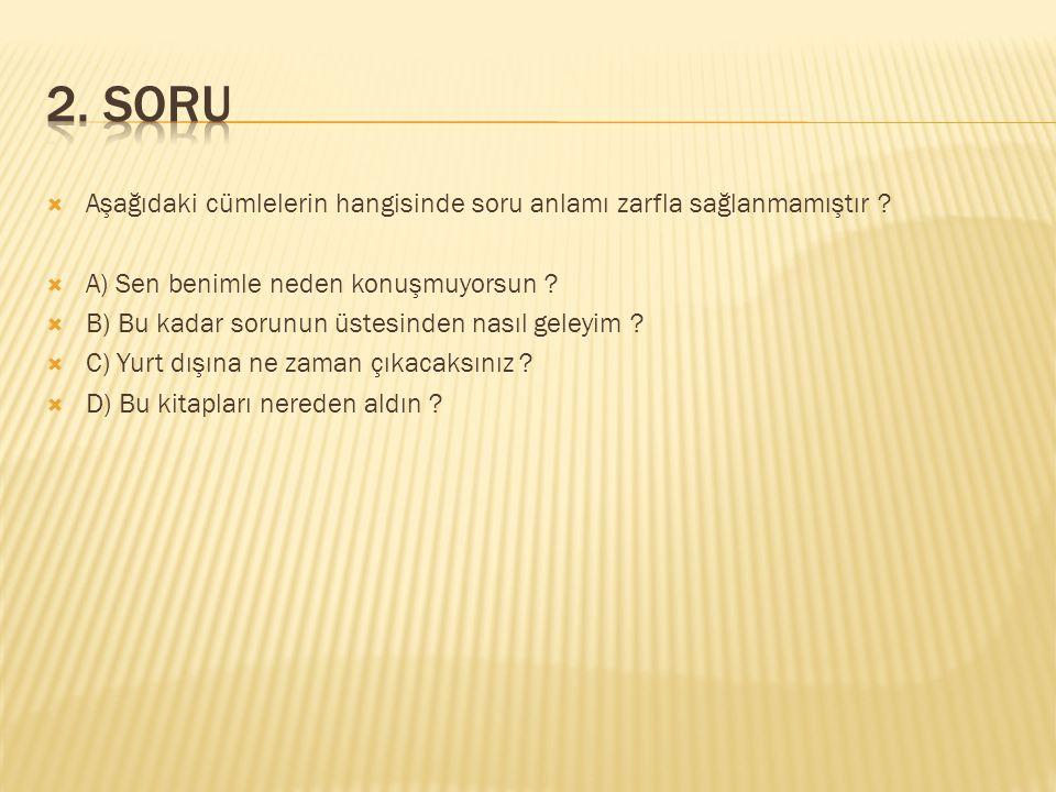  Aşağıdaki cümlelerin hangisinde soru anlamı zarfla sağlanmamıştır ?  A) Sen benimle neden konuşmuyorsun ?  B) Bu kadar sorunun üstesinden nasıl ge