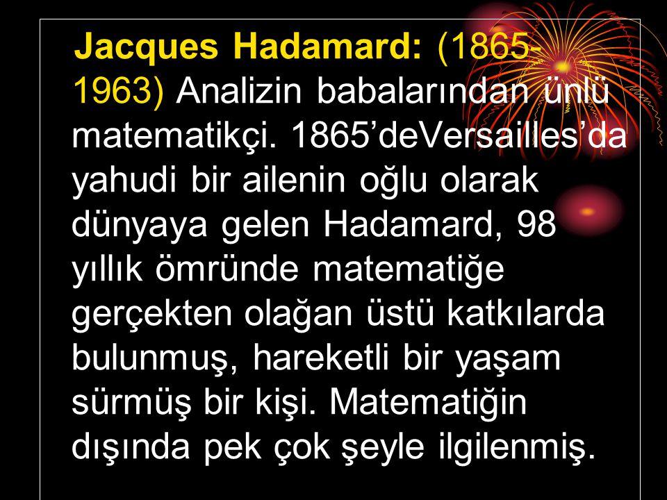 Jacques Hadamard: (1865- 1963) Analizin babalarından ünlü matematikçi. 1865'deVersailles'da yahudi bir ailenin oğlu olarak dünyaya gelen Hadamard, 98