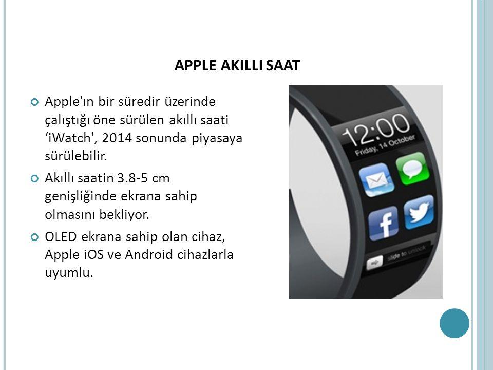 APPLE AKILLI SAAT Apple'ın bir süredir üzerinde çalıştığı öne sürülen akıllı saati 'iWatch', 2014 sonunda piyasaya sürülebilir. Akıllı saatin 3.8-5 cm