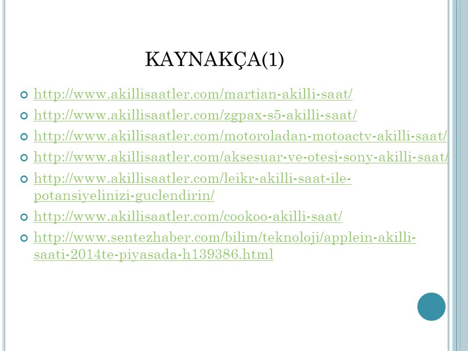 KAYNAKÇA(1) http://www.akillisaatler.com/martian-akilli-saat/ http://www.akillisaatler.com/zgpax-s5-akilli-saat/ http://www.akillisaatler.com/motoroladan-motoactv-akilli-saat/ http://www.akillisaatler.com/aksesuar-ve-otesi-sony-akilli-saat/ http://www.akillisaatler.com/leikr-akilli-saat-ile- potansiyelinizi-guclendirin/ http://www.akillisaatler.com/cookoo-akilli-saat/ http://www.sentezhaber.com/bilim/teknoloji/applein-akilli- saati-2014te-piyasada-h139386.html