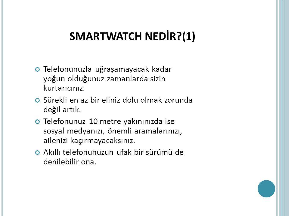 SMARTWATCH NEDİR (1) Telefonunuzla uğraşamayacak kadar yoğun olduğunuz zamanlarda sizin kurtarıcınız.