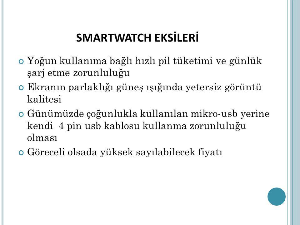 SMARTWATCH EKSİLERİ Yoğun kullanıma bağlı hızlı pil tüketimi ve günlük şarj etme zorunluluğu Ekranın parlaklığı güneş ışığında yetersiz görüntü kalite