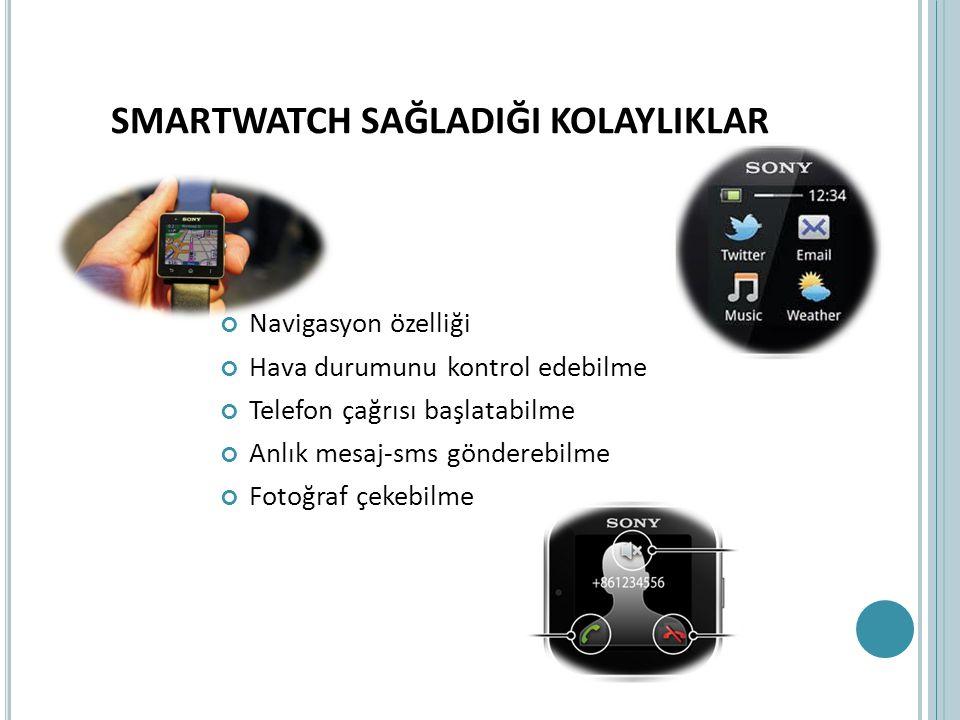 SMARTWATCH SAĞLADIĞI KOLAYLIKLAR Navigasyon özelliği Hava durumunu kontrol edebilme Telefon çağrısı başlatabilme Anlık mesaj-sms gönderebilme Fotoğraf