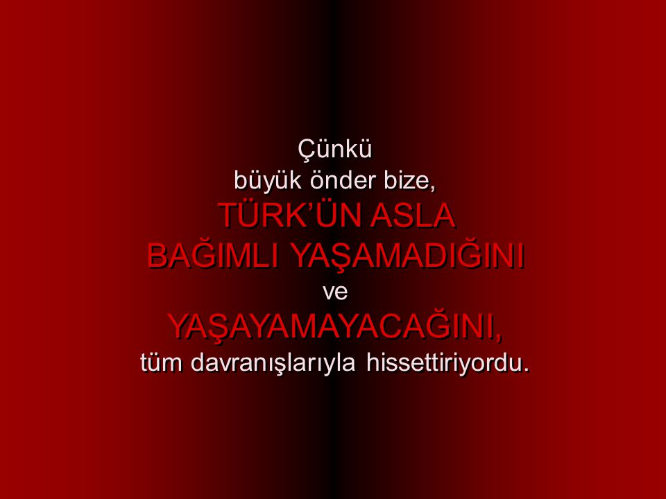 Mustafa Kemal ATATÜRK döneminde Türk Ulusu için TAM BAĞIMSIZLIK, kişisel ve toplumsal onurun, mutluluğun ve özsaygının simgesiydi.