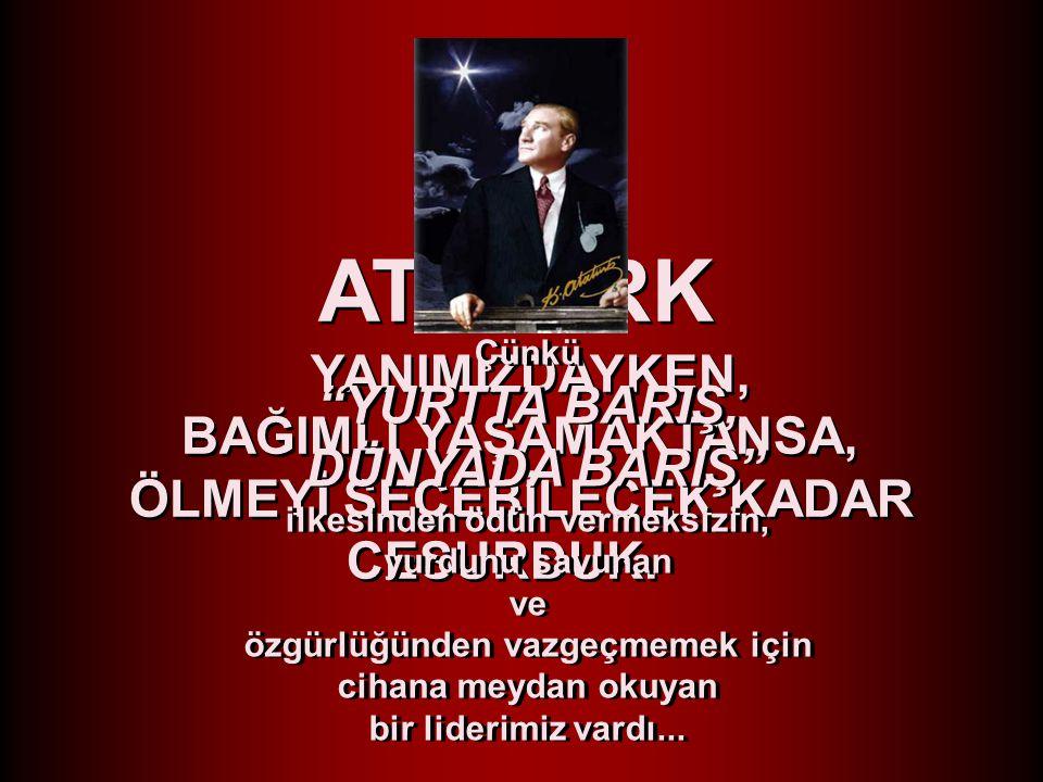 Çünkü büyük önder bize, TÜRK'ÜN ASLA BAĞIMLI YAŞAMADIĞINI ve YAŞAYAMAYACAĞINI, tüm davranışlarıyla hissettiriyordu.