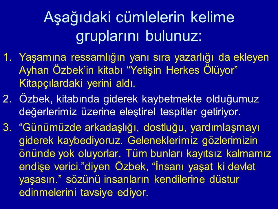 Aşağıdaki cümlelerin kelime gruplarını bulunuz: 1.Yaşamına ressamlığın yanı sıra yazarlığı da ekleyen Ayhan Özbek'in kitabı Yetişin Herkes Ölüyor Kitapçılardaki yerini aldı.