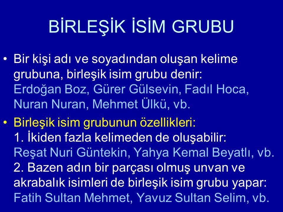 BİRLEŞİK İSİM GRUBU Bir kişi adı ve soyadından oluşan kelime grubuna, birleşik isim grubu denir: Erdoğan Boz, Gürer Gülsevin, Fadıl Hoca, Nuran Nuran, Mehmet Ülkü, vb.