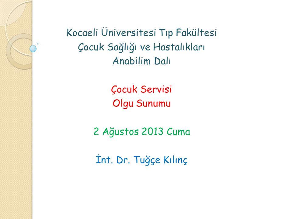 Kocaeli Üniversitesi Tıp Fakültesi Çocuk Sağlığı ve Hastalıkları Anabilim Dalı Çocuk Servisi Olgu Sunumu 2 Ağustos 2013 Cuma İnt. Dr. Tuğçe Kılınç
