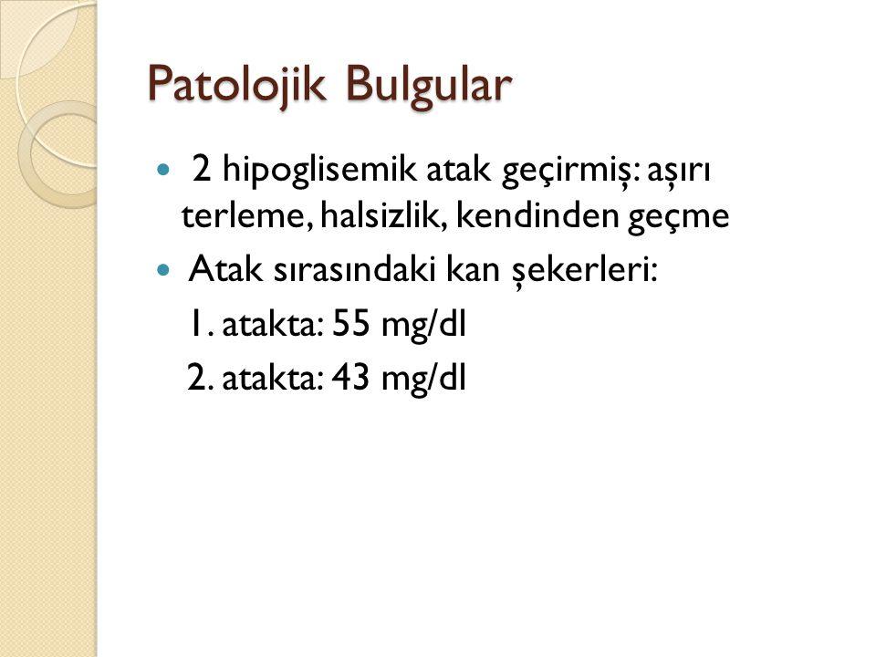 Patolojik Bulgular 2 hipoglisemik atak geçirmiş: aşırı terleme, halsizlik, kendinden geçme Atak sırasındaki kan şekerleri: 1. atakta: 55 mg/dl 2. atak