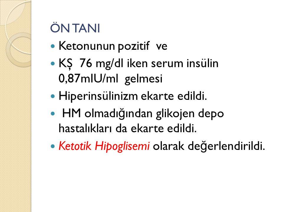 ÖN TANI Ketonunun pozitif ve KŞ 76 mg/dl iken serum insülin 0,87mIU/ml gelmesi Hiperinsülinizm ekarte edildi. HM olmadı ğ ından glikojen depo hastalık